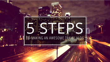 5 Steps to Making an Awesome Travel Vlog